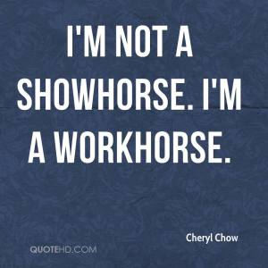 cheryl-chow-quote-im-not-a-showhorse-im-a-workhorse